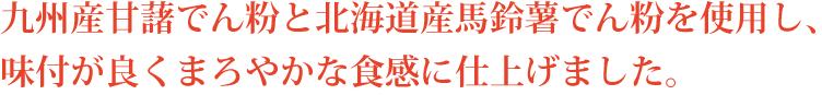 九州産甘藷でん粉と北海道産馬鈴薯でん粉を使用し、味付が良くまろやかな食感に仕上げました。